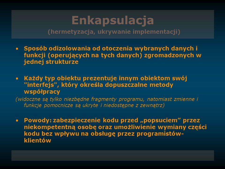 Enkapsulacja (hermetyzacja, ukrywanie implementacji) Sposób odizolowania od otoczenia wybranych danych i funkcji (operujących na tych danych) zgromadz