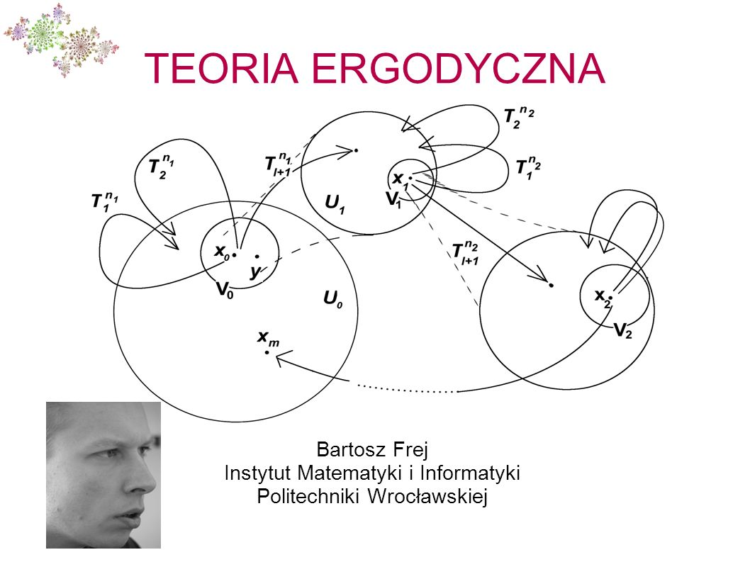 Przedmiot zainteresowania Teoria ergodyczna to dziedzina matematyki zajmująca się badaniem przekształceń określonych na pewnych abstrakcyjnych przestrzeniach, ze szczególnym uwzględnieniem asymptotycznych własności tych przekształceń.