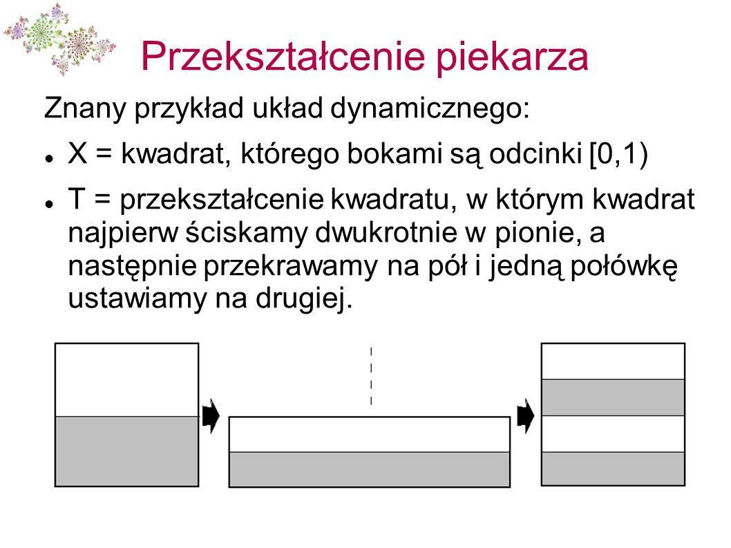 Przekształcenie piekarza Znany przykład układ dynamicznego: X = kwadrat, którego bokami są odcinki [0,1) T = przekształcenie kwadratu, w którym kwadra