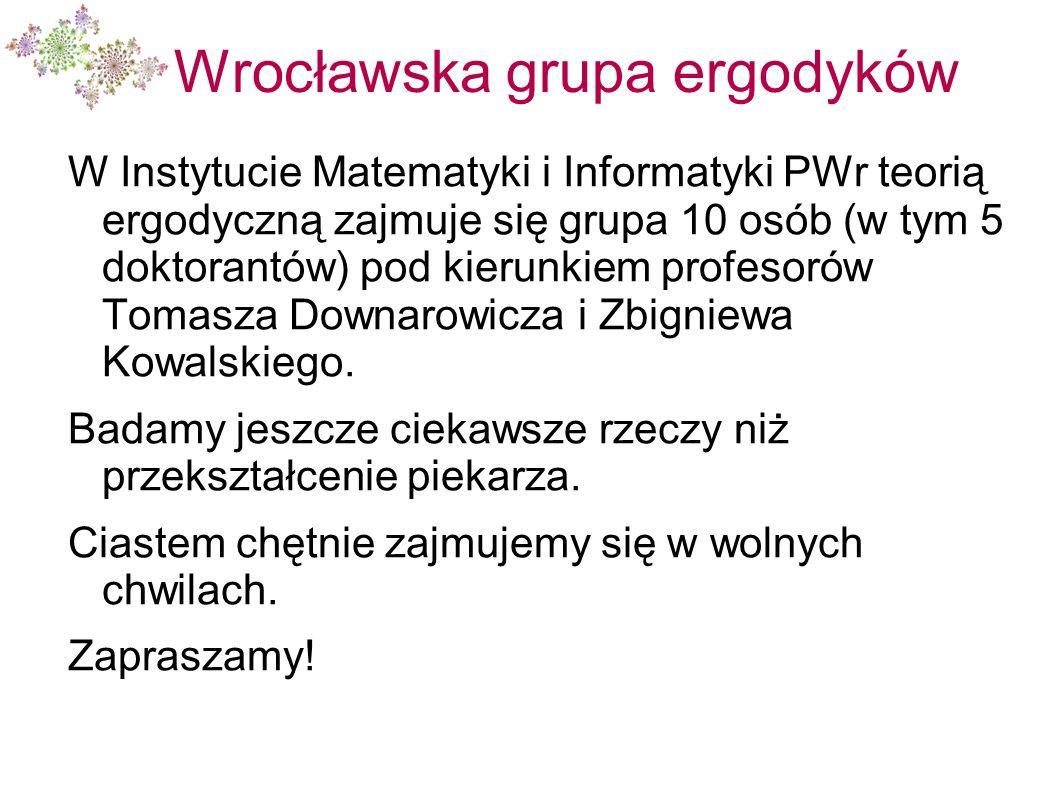 Wrocławska grupa ergodyków W Instytucie Matematyki i Informatyki PWr teorią ergodyczną zajmuje się grupa 10 osób (w tym 5 doktorantów) pod kierunkiem