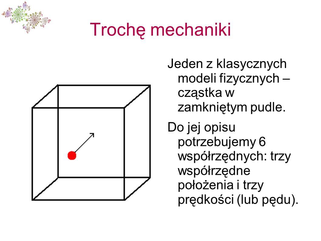 Trochę mechaniki Jeden z klasycznych modeli fizycznych – cząstka w zamkniętym pudle. Do jej opisu potrzebujemy 6 współrzędnych: trzy współrzędne położ
