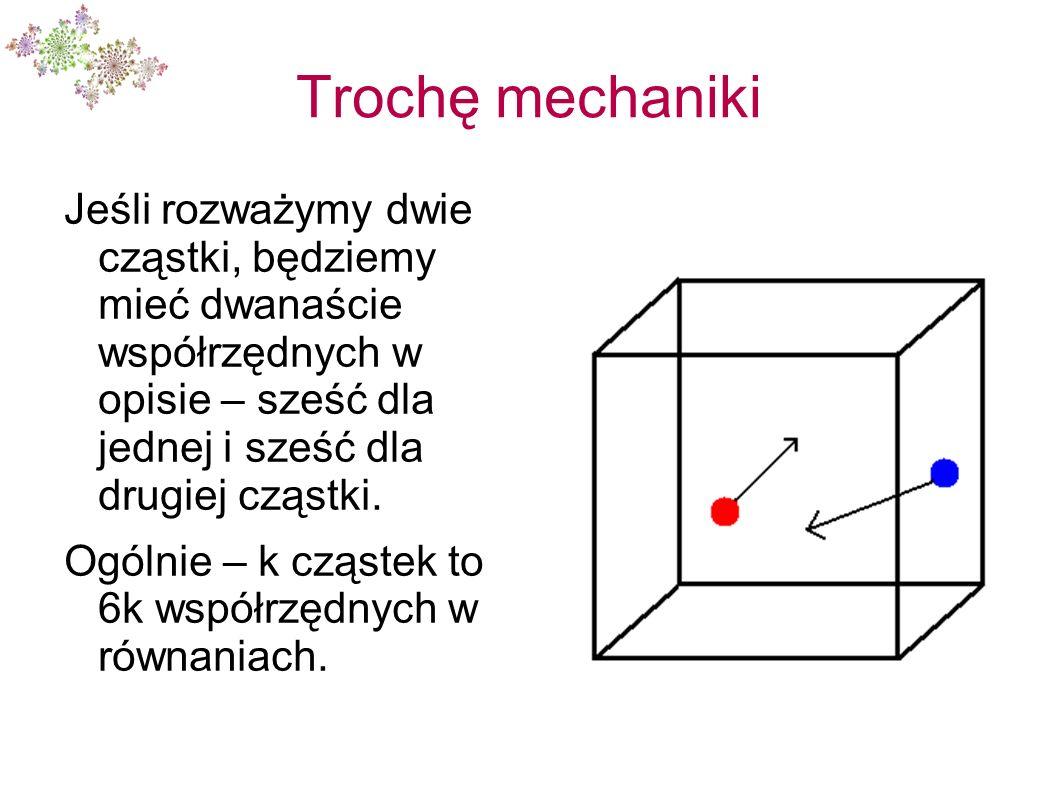 Trochę mechaniki Jeśli rozważymy dwie cząstki, będziemy mieć dwanaście współrzędnych w opisie – sześć dla jednej i sześć dla drugiej cząstki. Ogólnie
