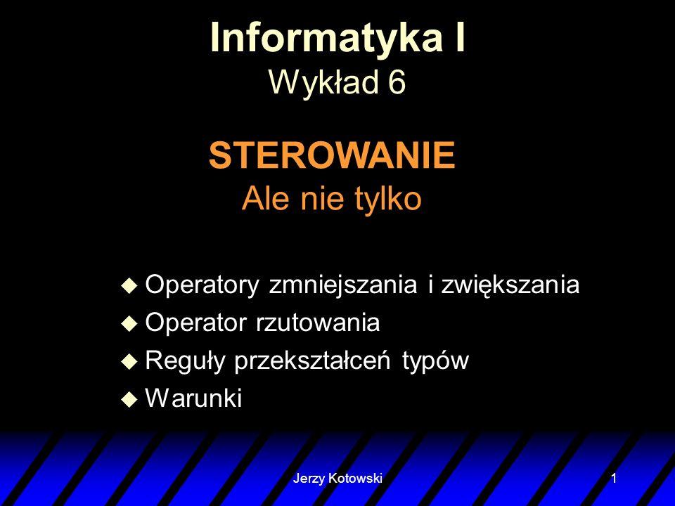 Jerzy Kotowski1 Informatyka I Wykład 6 STEROWANIE Ale nie tylko u Operatory zmniejszania i zwiększania u Operator rzutowania u Reguły przekształceń ty