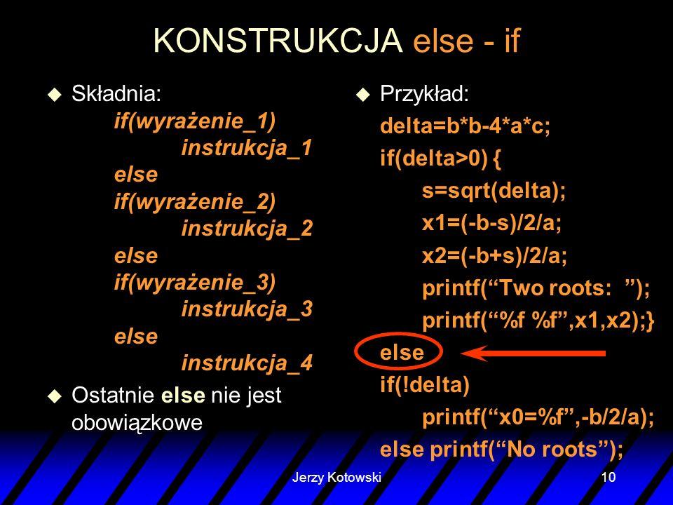 Jerzy Kotowski10 KONSTRUKCJA else - if u Składnia: if(wyrażenie_1) instrukcja_1 else if(wyrażenie_2) instrukcja_2 else if(wyrażenie_3) instrukcja_3 el