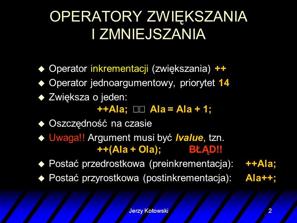 Jerzy Kotowski2 OPERATORY ZWIĘKSZANIA I ZMNIEJSZANIA u Operator inkrementacji (zwiększania) ++ u Operator jednoargumentowy, priorytet 14 Zwiększa o je