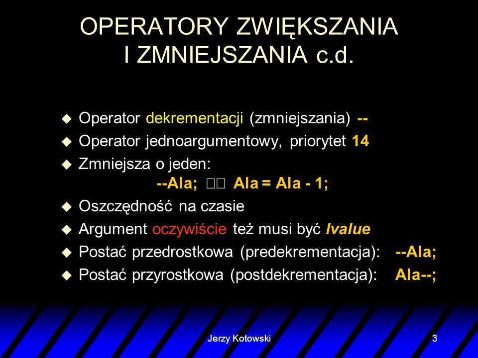 Jerzy Kotowski3 OPERATORY ZWIĘKSZANIA I ZMNIEJSZANIA c.d. u Operator dekrementacji (zmniejszania) -- u Operator jednoargumentowy, priorytet 14 Zmniejs