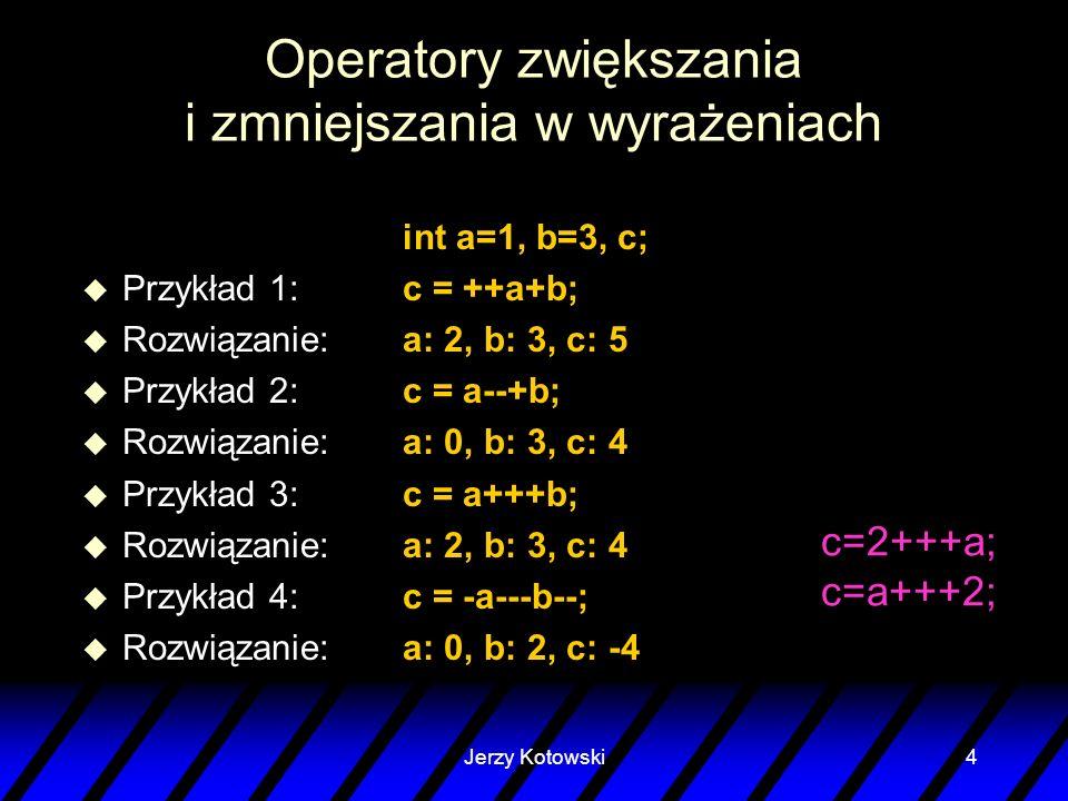 Jerzy Kotowski4 Operatory zwiększania i zmniejszania w wyrażeniach int a=1, b=3, c; u Przykład 1: c = ++a+b; u Rozwiązanie: a: 2, b: 3, c: 5 u Przykła