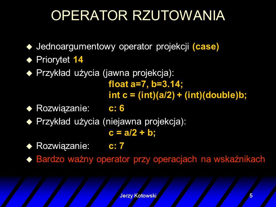 Jerzy Kotowski5 OPERATOR RZUTOWANIA u Jednoargumentowy operator projekcji (case) u Priorytet 14 u Przykład użycia (jawna projekcja): float a=7, b=3.14