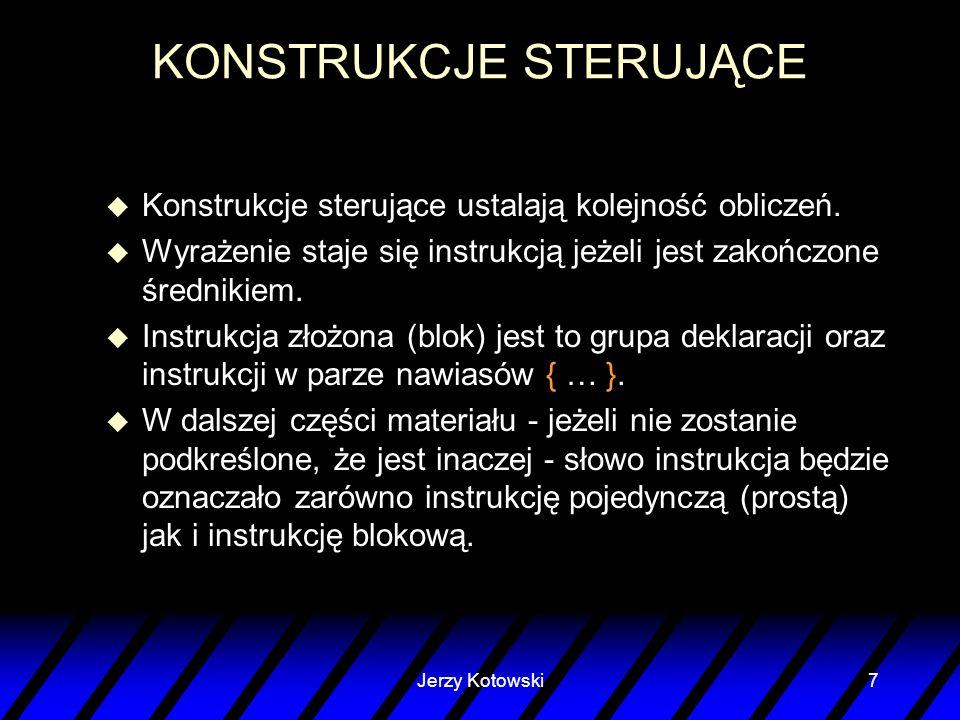 Jerzy Kotowski7 KONSTRUKCJE STERUJĄCE u Konstrukcje sterujące ustalają kolejność obliczeń. u Wyrażenie staje się instrukcją jeżeli jest zakończone śre