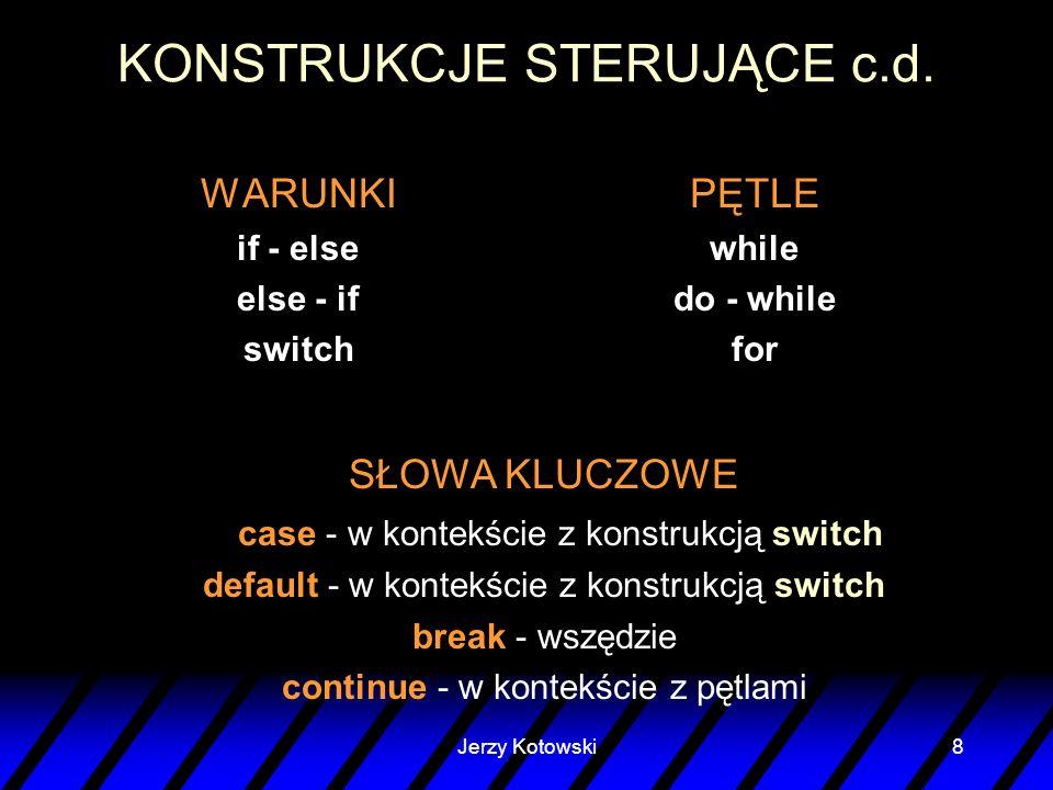 Jerzy Kotowski8 KONSTRUKCJE STERUJĄCE c.d. WARUNKI if - else else - if switch PĘTLE while do - while for SŁOWA KLUCZOWE case - w kontekście z konstruk