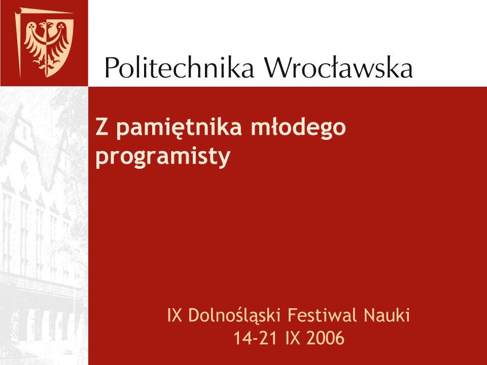 Z pamiętnika młodego programisty IX Dolnośląski Festiwal Nauki 14-21 IX 2006