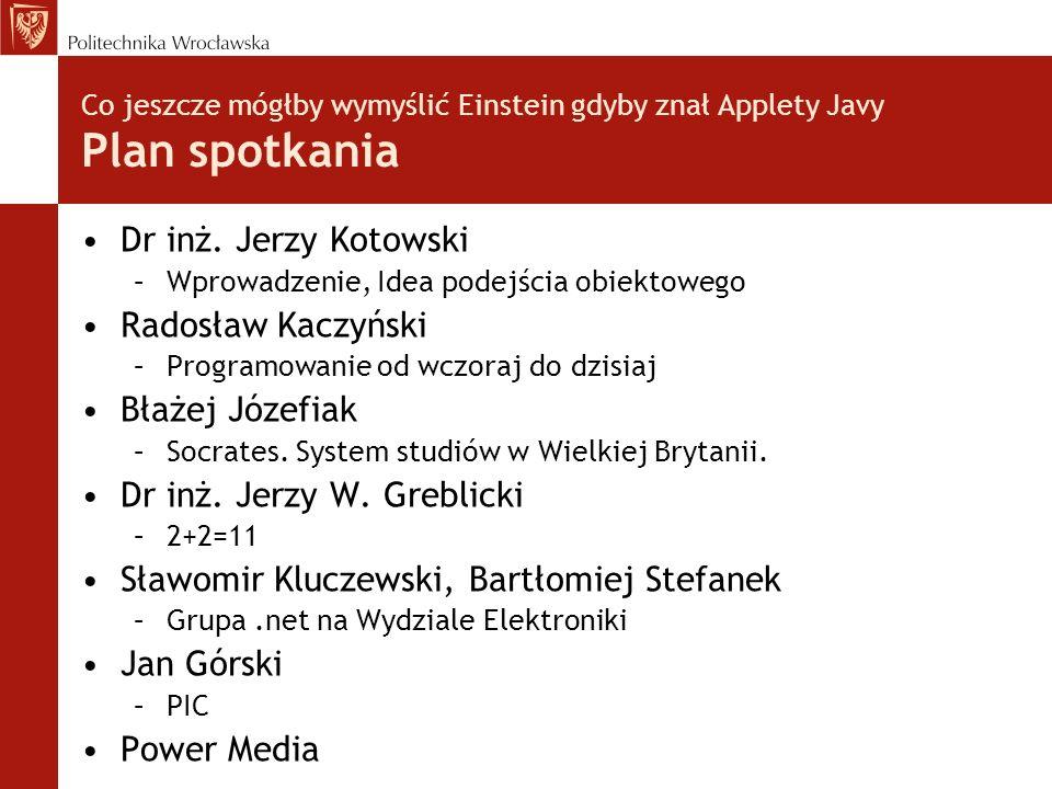 Co jeszcze mógłby wymyślić Einstein gdyby znał Applety Javy Plan spotkania Dr inż. Jerzy Kotowski –Wprowadzenie, Idea podejścia obiektowego Radosław K
