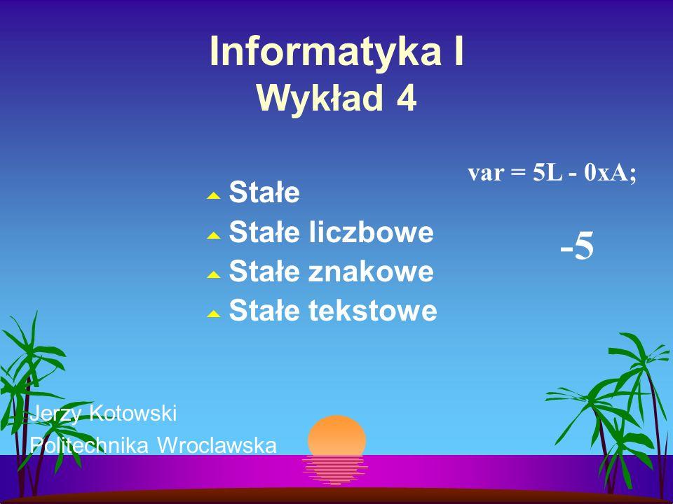 Informatyka I Wykład 4 Stałe Stałe liczbowe Stałe znakowe Stałe tekstowe Jerzy Kotowski Politechnika Wroclawska var = 5L - 0xA; -5