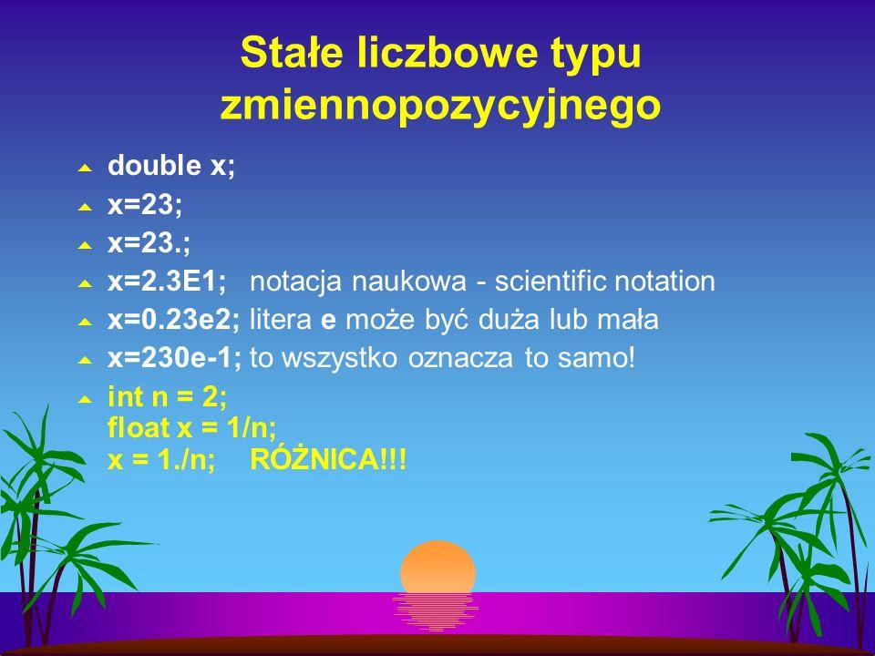 Stałe liczbowe typu zmiennopozycyjnego double x; x=23; x=23.; x=2.3E1;notacja naukowa - scientific notation x=0.23e2;litera e może być duża lub mała x=230e-1;to wszystko oznacza to samo.