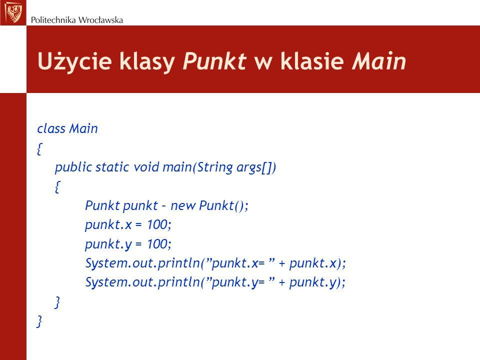 Użycie klasy Punkt w klasie Main class Main { public static void main(String args[]) { Punkt punkt – new Punkt(); punkt.x = 100; punkt.y = 100; System
