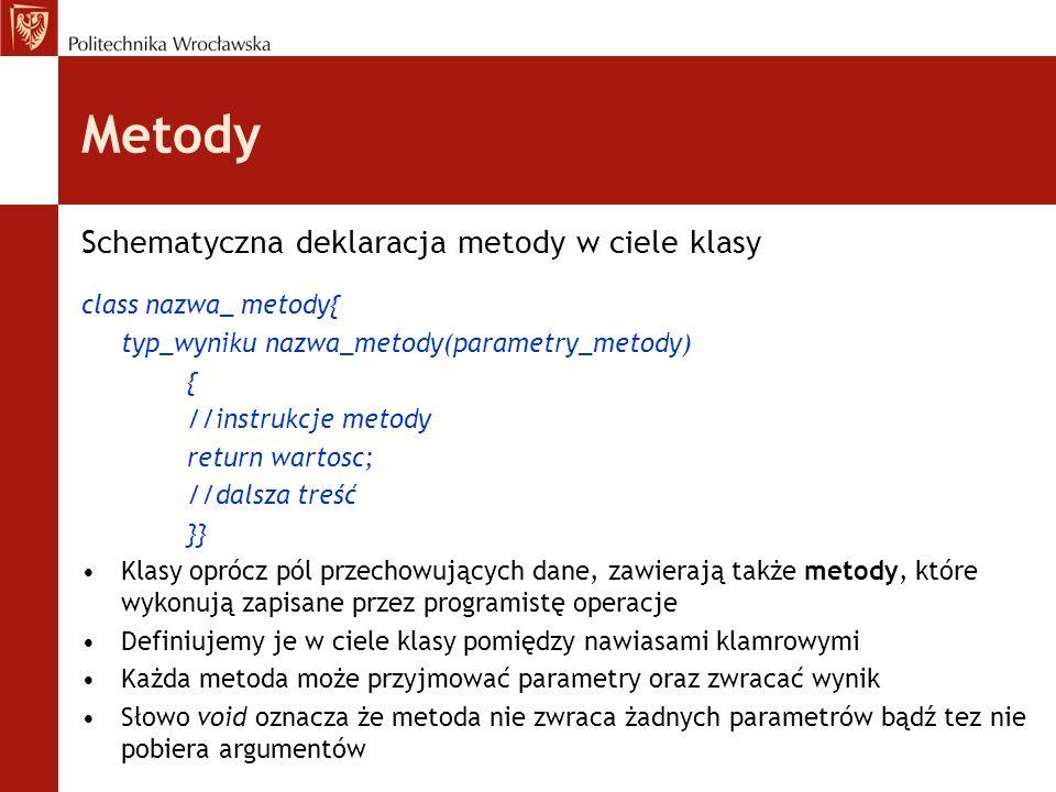 Metody Schematyczna deklaracja metody w ciele klasy class nazwa_ metody{ typ_wyniku nazwa_metody(parametry_metody) { //instrukcje metody return wartos