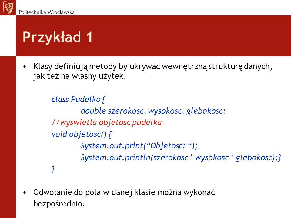 Przykład 1 Klasy definiują metody by ukrywać wewnętrzną strukturę danych, jak też na własny użytek. class Pudelko { double szerokosc, wysokosc, glebok