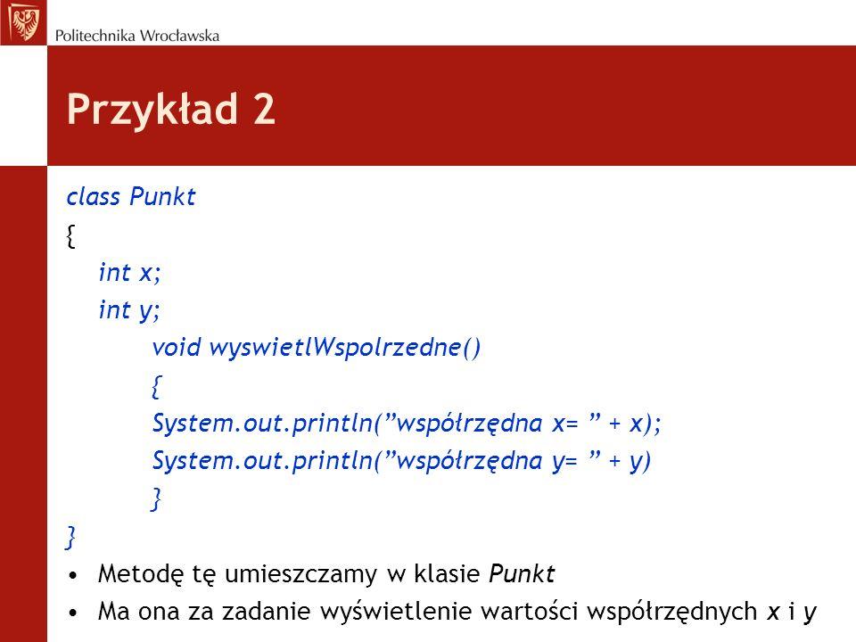 Przykład 2 class Punkt { int x; int y; void wyswietlWspolrzedne() { System.out.println(współrzędna x= + x); System.out.println(współrzędna y= + y) } M