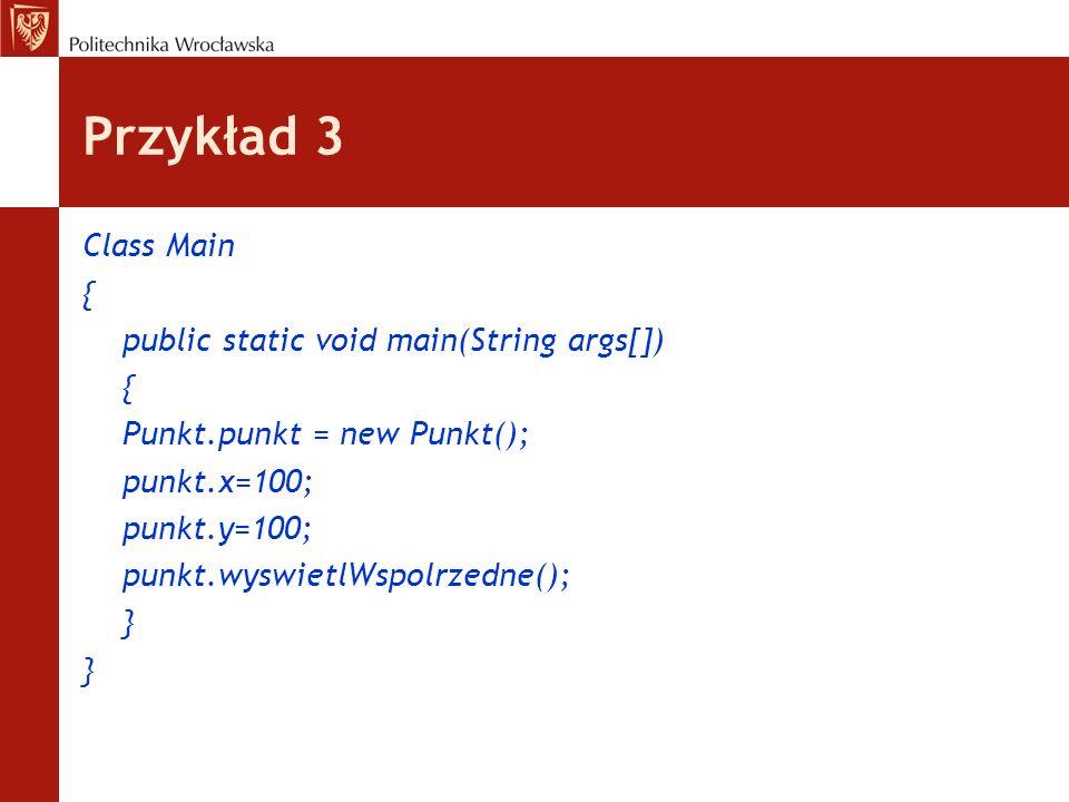 Przykład 3 Class Main { public static void main(String args[]) { Punkt.punkt = new Punkt(); punkt.x=100; punkt.y=100; punkt.wyswietlWspolrzedne(); }