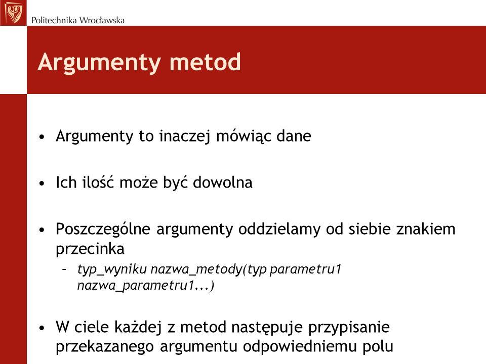 Argumenty metod Argumenty to inaczej mówiąc dane Ich ilość może być dowolna Poszczególne argumenty oddzielamy od siebie znakiem przecinka –typ_wyniku