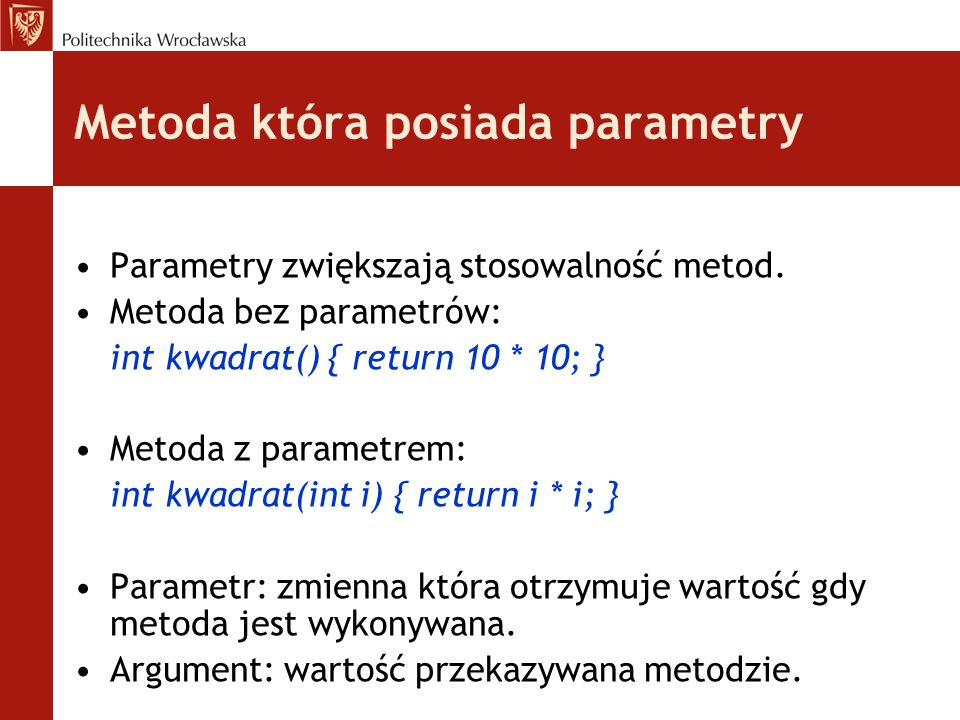 Metoda która posiada parametry Parametry zwiększają stosowalność metod. Metoda bez parametrów: int kwadrat() { return 10 * 10; } Metoda z parametrem: