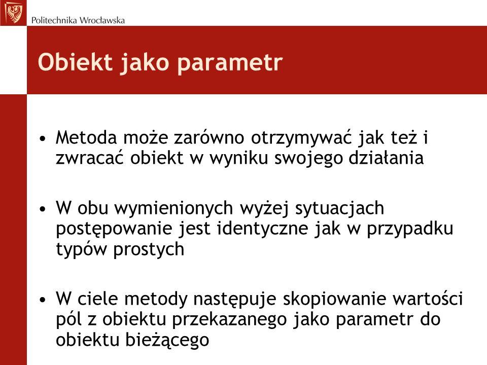 Obiekt jako parametr Metoda może zarówno otrzymywać jak też i zwracać obiekt w wyniku swojego działania W obu wymienionych wyżej sytuacjach postępowan