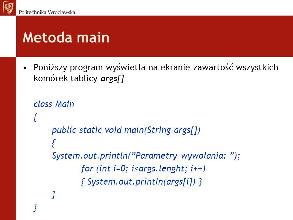 Metoda main Poniższy program wyświetla na ekranie zawartość wszystkich komórek tablicy args[] class Main { public static void main(String args[]) { Sy