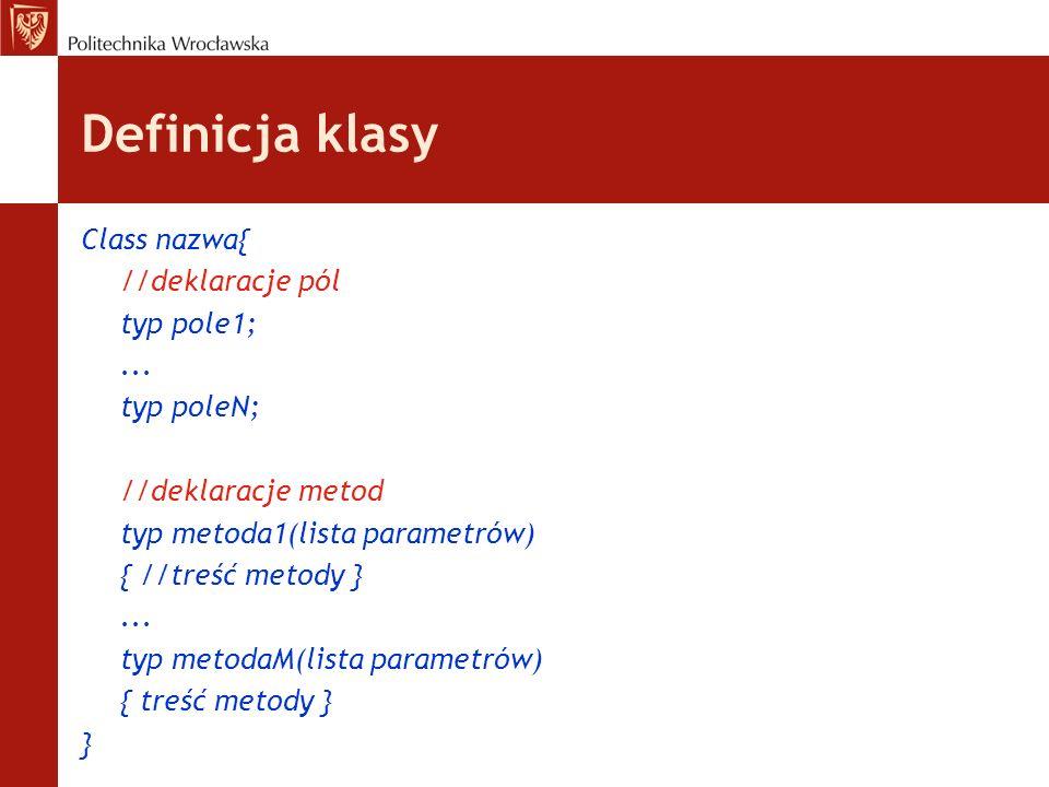 Definicja klasy Class nazwa{ //deklaracje pól typ pole1;... typ poleN; //deklaracje metod typ metoda1(lista parametrów) { //treść metody }... typ meto