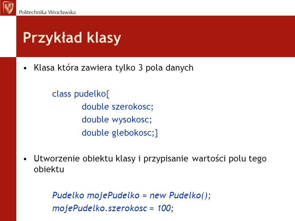 Przykład klasy Klasa która zawiera tylko 3 pola danych class pudelko{ double szerokosc; double wysokosc; double glebokosc;} Utworzenie obiektu klasy i