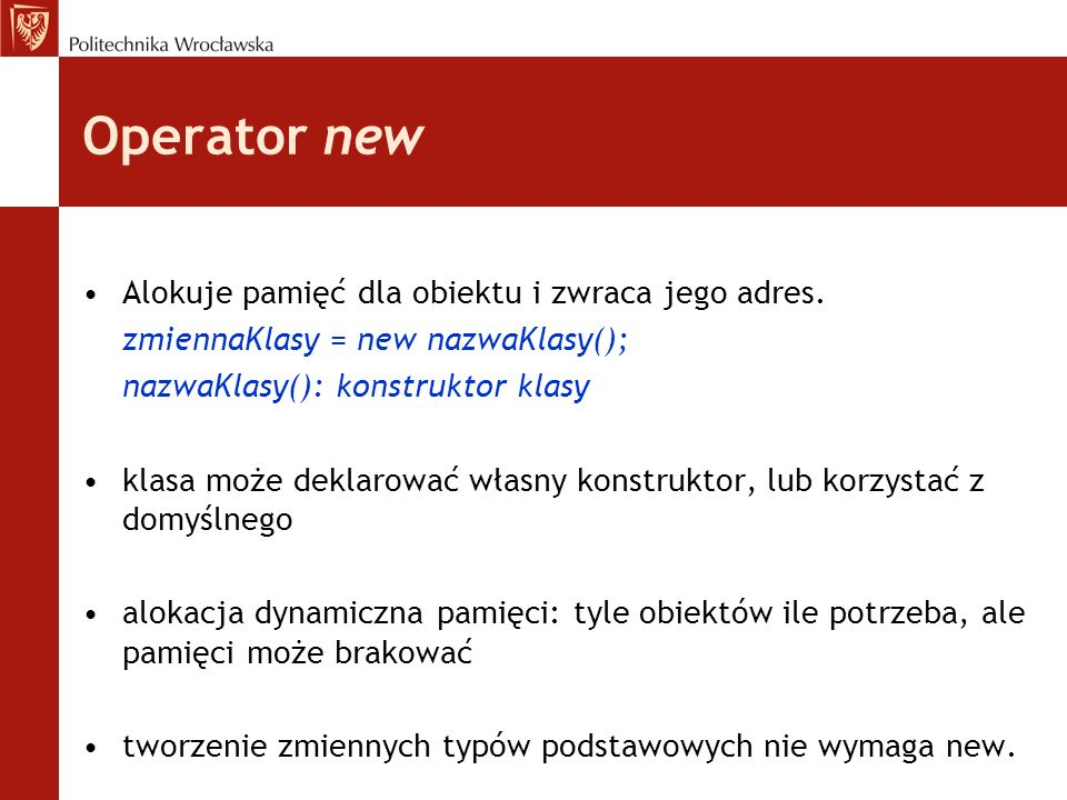 Operator new Alokuje pamięć dla obiektu i zwraca jego adres. zmiennaKlasy = new nazwaKlasy(); nazwaKlasy(): konstruktor klasy klasa może deklarować wł