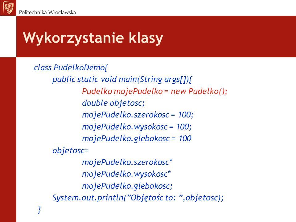 Wykorzystanie klasy class PudelkoDemo{ public static void main(String args[]){ Pudelko mojePudelko = new Pudelko(); double objetosc; mojePudelko.szero