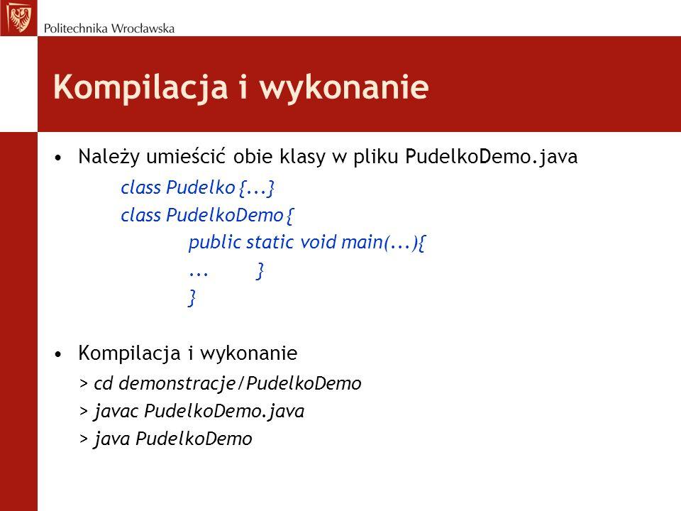 Kompilacja i wykonanie Należy umieścić obie klasy w pliku PudelkoDemo.java class Pudelko {...} class PudelkoDemo { public static void main(...){...} }