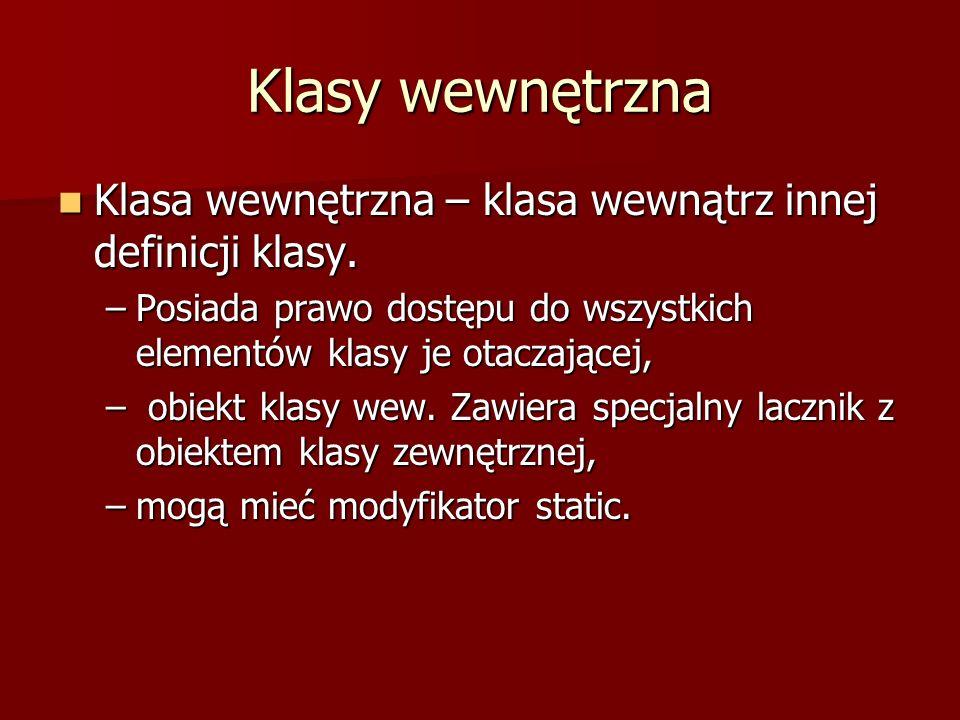 Klasy wewnętrzna Klasa wewnętrzna – klasa wewnątrz innej definicji klasy. Klasa wewnętrzna – klasa wewnątrz innej definicji klasy. –Posiada prawo dost