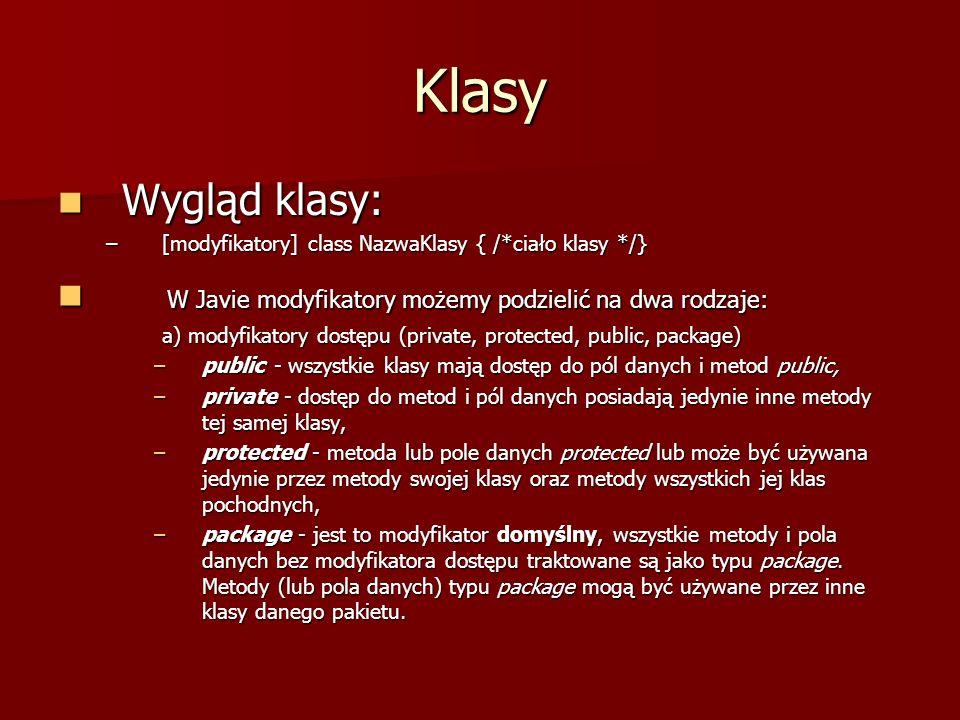 Klasy Wygląd klasy: Wygląd klasy: –[modyfikatory] class NazwaKlasy { /*ciało klasy */} W Javie modyfikatory możemy podzielić na dwa rodzaje: W Javie m