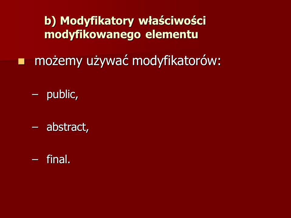 b) Modyfikatory właściwości modyfikowanego elementu możemy używać modyfikatorów: możemy używać modyfikatorów: –public, –abstract, –final.