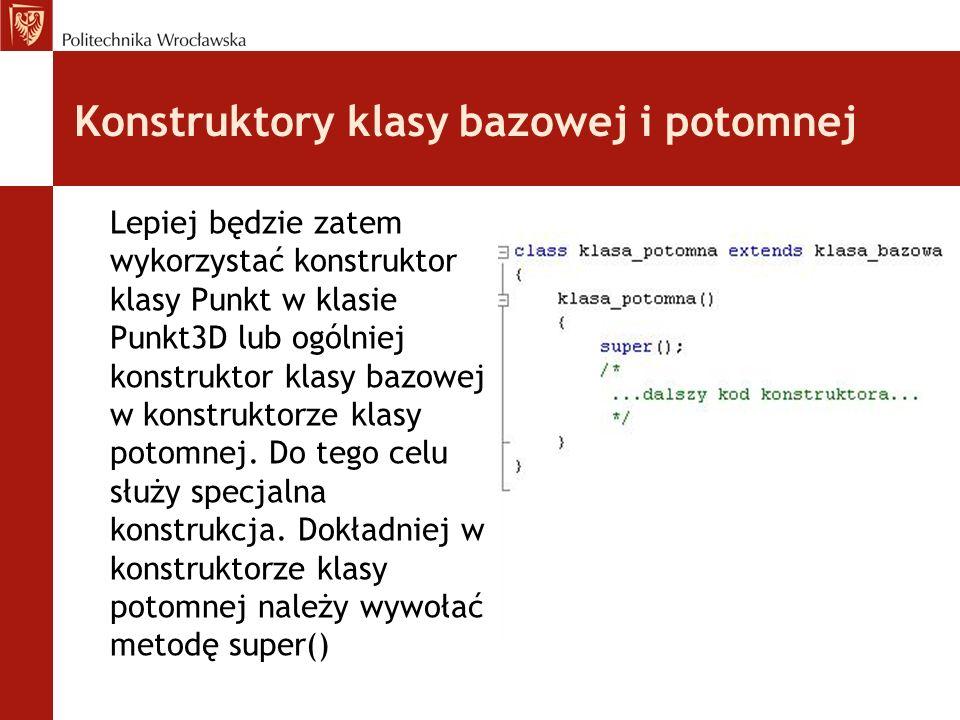 Konstruktory klasy bazowej i potomnej Lepiej będzie zatem wykorzystać konstruktor klasy Punkt w klasie Punkt3D lub ogólniej konstruktor klasy bazowej w konstruktorze klasy potomnej.