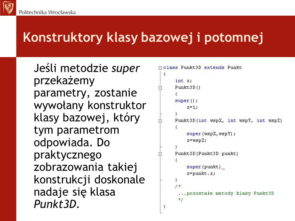 Konstruktory klasy bazowej i potomnej Jeśli metodzie super przekażemy parametry, zostanie wywołany konstruktor klasy bazowej, który tym parametrom odpowiada.