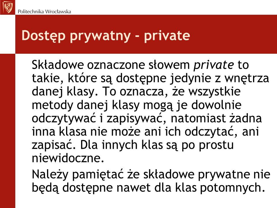 Dostęp prywatny - private Składowe oznaczone słowem private to takie, które są dostępne jedynie z wnętrza danej klasy.
