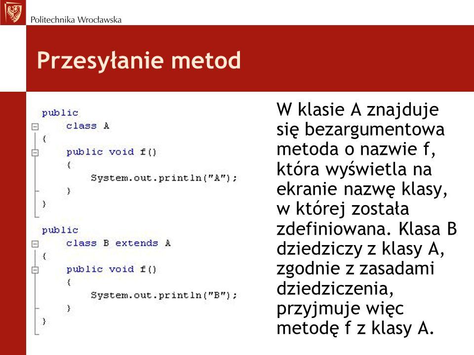 Przesyłanie metod W klasie A znajduje się bezargumentowa metoda o nazwie f, która wyświetla na ekranie nazwę klasy, w której została zdefiniowana.