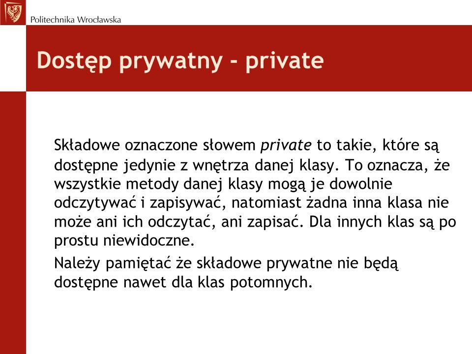 Dostęp prywatny - private Składowe oznaczone słowem private to takie, które są dostępne jedynie z wnętrza danej klasy. To oznacza, że wszystkie metody