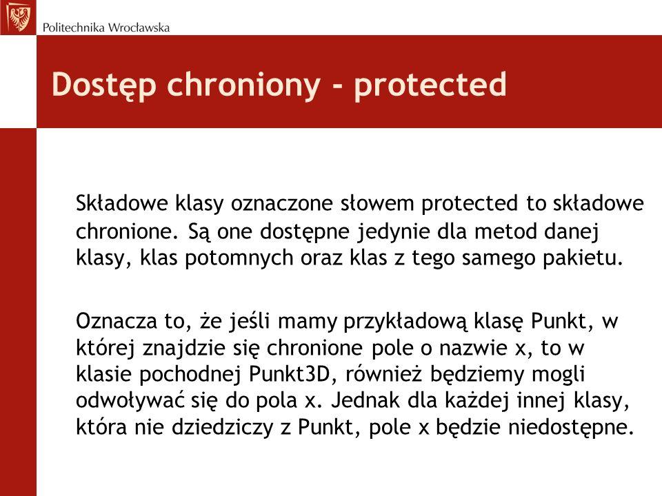 Dostęp chroniony - protected Składowe klasy oznaczone słowem protected to składowe chronione. Są one dostępne jedynie dla metod danej klasy, klas poto