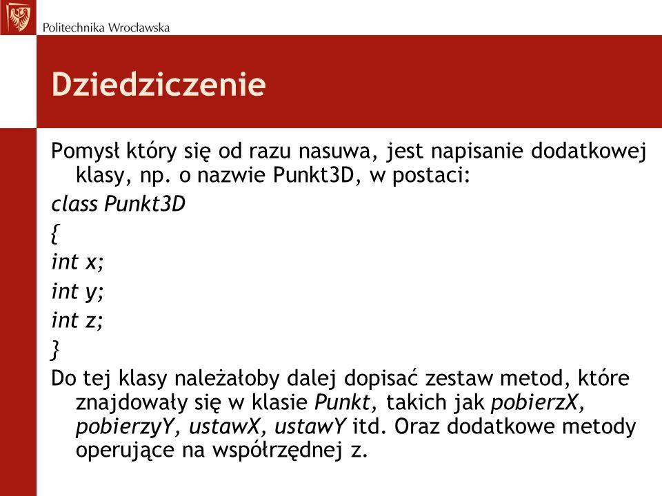 Dziedziczenie Pomysł który się od razu nasuwa, jest napisanie dodatkowej klasy, np. o nazwie Punkt3D, w postaci: class Punkt3D { int x; int y; int z;