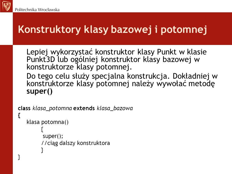 Konstruktory klasy bazowej i potomnej Lepiej wykorzystać konstruktor klasy Punkt w klasie Punkt3D lub ogólniej konstruktor klasy bazowej w konstruktor