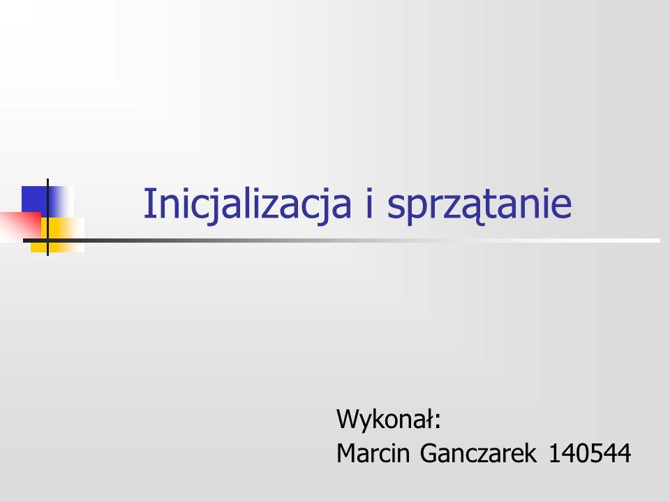 Inicjalizacja i sprzątanie Wykonał: Marcin Ganczarek 140544