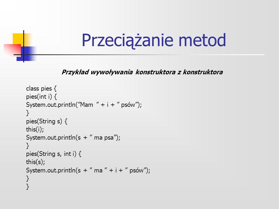 Przeciążanie metod Przykład wywoływania konstruktora z konstruktora class pies { pies(int i) { System.out.println(Mam + i + psów); } pies(String s) { this(i); System.out.println(s + ma psa); } pies(String s, int i) { this(s); System.out.println(s + ma + i + psów); }