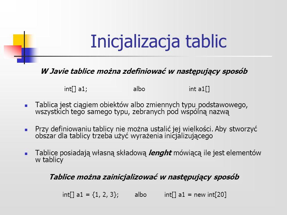 W Javie tablice można zdefiniować w następujący sposób int[] a1; albo int a1[] Tablica jest ciągiem obiektów albo zmiennych typu podstawowego, wszystkich tego samego typu, zebranych pod wspólną nazwą Przy definiowaniu tablicy nie można ustalić jej wielkości.