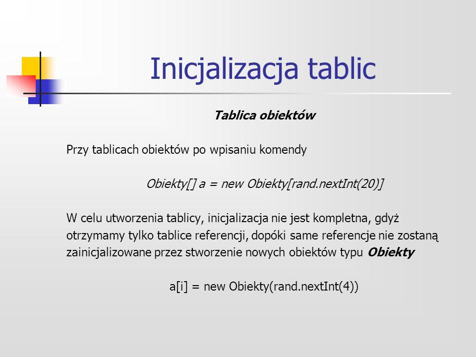 Inicjalizacja tablic Tablica obiektów Przy tablicach obiektów po wpisaniu komendy Obiekty[] a = new Obiekty[rand.nextInt(20)] W celu utworzenia tablicy, inicjalizacja nie jest kompletna, gdyż otrzymamy tylko tablice referencji, dopóki same referencje nie zostaną zainicjalizowane przez stworzenie nowych obiektów typu Obiekty a[i] = new Obiekty(rand.nextInt(4))