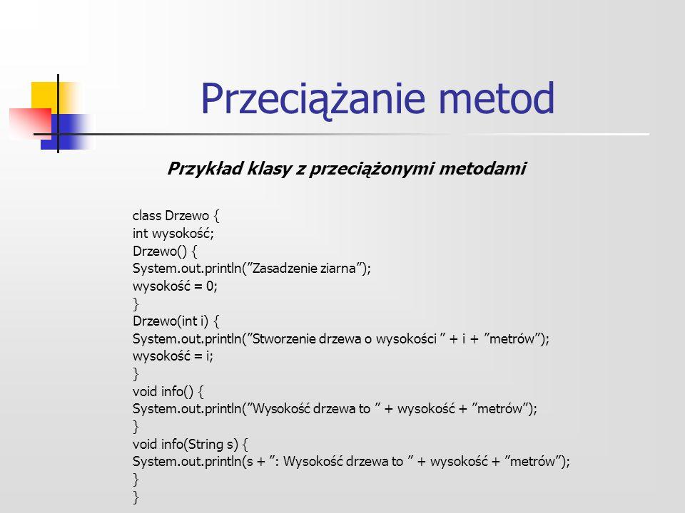 Przeciążanie metod class Drzewo { int wysokość; Drzewo() { System.out.println(Zasadzenie ziarna); wysokość = 0; } Drzewo(int i) { System.out.println(Stworzenie drzewa o wysokości + i + metrów); wysokość = i; } void info() { System.out.println(Wysokość drzewa to + wysokość + metrów); } void info(String s) { System.out.println(s + : Wysokość drzewa to + wysokość + metrów); } Przykład klasy z przeciążonymi metodami