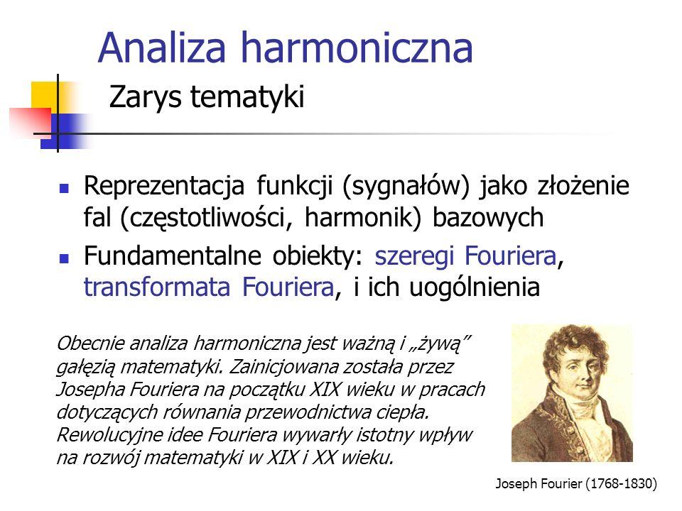 Analiza harmoniczna Zarys tematyki Reprezentacja funkcji (sygnałów) jako złożenie fal (częstotliwości, harmonik) bazowych Fundamentalne obiekty: szeregi Fouriera, transformata Fouriera, i ich uogólnienia Obecnie analiza harmoniczna jest ważną i żywą gałęzią matematyki.