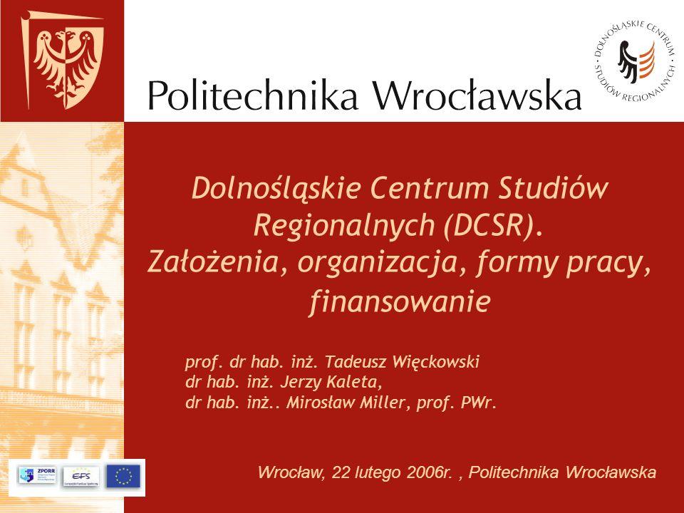 Wrocław, 22 lutego 2006r., Politechnika Wrocławska Dolnośląskie Centrum Studiów Regionalnych (DCSR). Założenia, organizacja, formy pracy, finansowanie